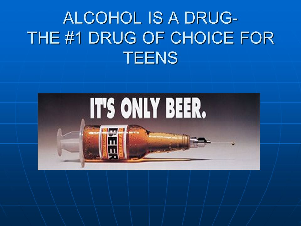 ALCOHOL IS A DRUG- THE #1 DRUG OF CHOICE FOR TEENS