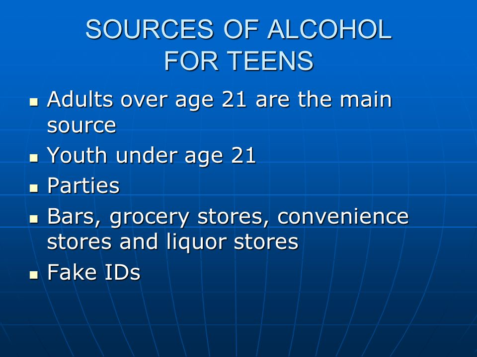 SOURCES OF ALCOHOL FOR TEENS Adults over age 21 are the main source Adults over age 21 are the main source Youth under age 21 Youth under age 21 Parties Parties Bars, grocery stores, convenience stores and liquor stores Bars, grocery stores, convenience stores and liquor stores Fake IDs Fake IDs
