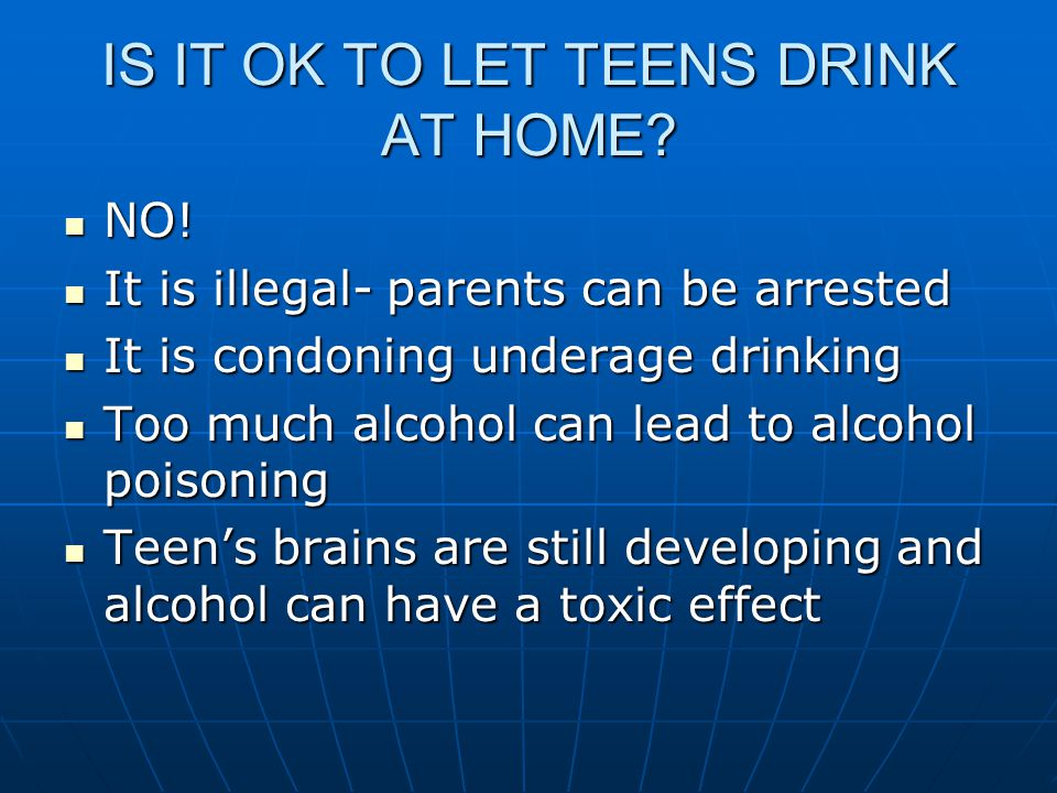 IS IT OK TO LET TEENS DRINK AT HOME. NO. NO.