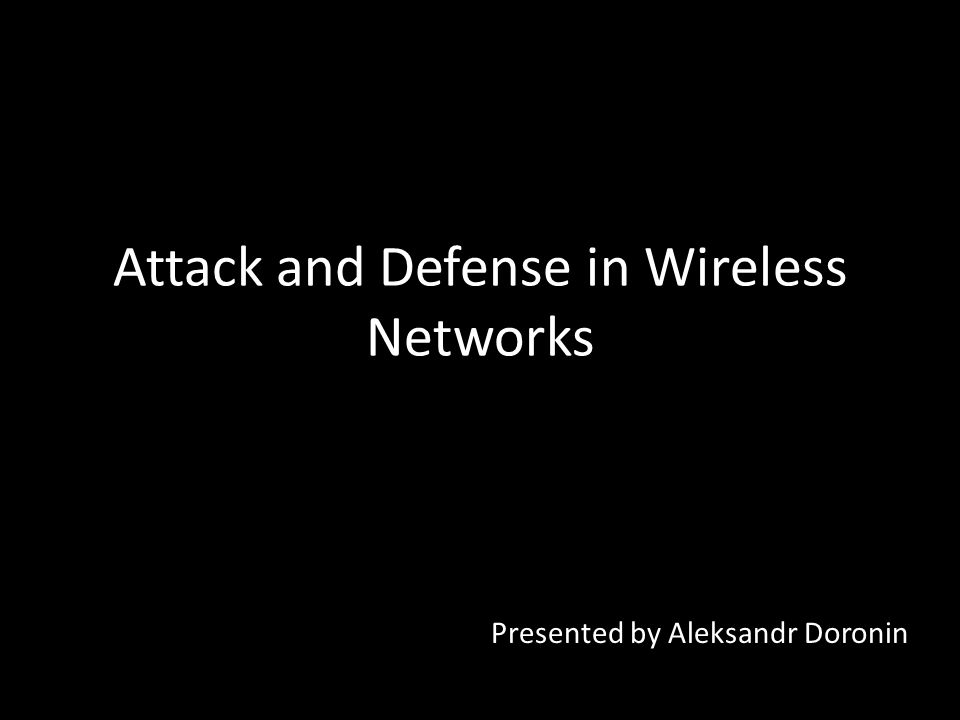 Attack and Defense in Wireless Networks Presented by Aleksandr Doronin