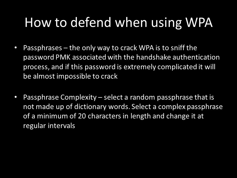 How to defend when using WPA Passphrases – the only way to crack WPA is to sniff the password PMK associated with the handshake authentication process, and if this password is extremely complicated it will be almost impossible to crack Passphrase Complexity – select a random passphrase that is not made up of dictionary words.