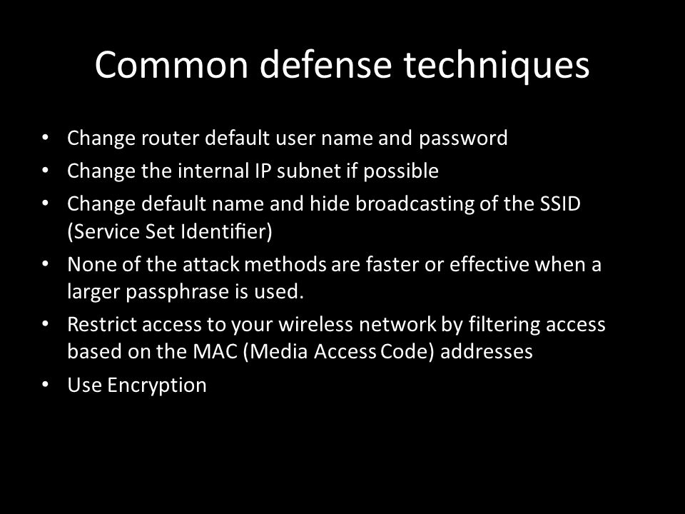 Common defense techniques Change router default user name and password Change the internal IP subnet if possible Change default name and hide broadcasting of the SSID (Service Set Identifier) None of the attack methods are faster or effective when a larger passphrase is used.