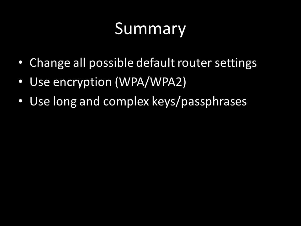 Summary Change all possible default router settings Use encryption (WPA/WPA2) Use long and complex keys/passphrases