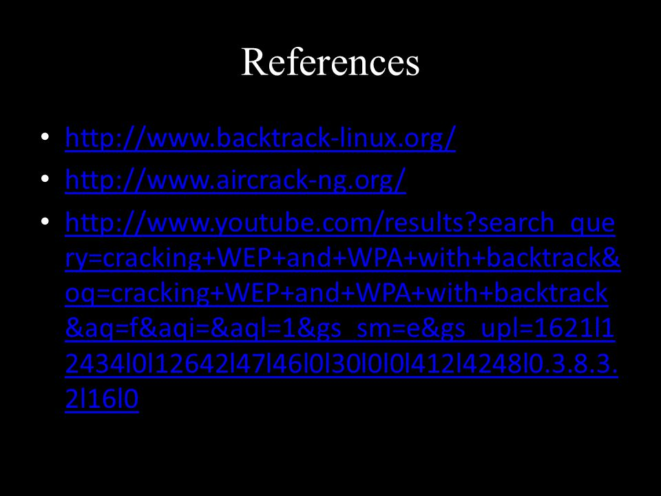 References search_que ry=cracking+WEP+and+WPA+with+backtrack& oq=cracking+WEP+and+WPA+with+backtrack &aq=f&aqi=&aql=1&gs_sm=e&gs_upl=1621l1 2434l0l12642l47l46l0l30l0l0l412l4248l
