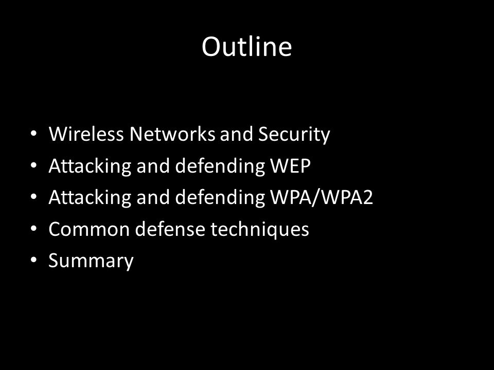 Outline Wireless Networks and Security Attacking and defending WEP Attacking and defending WPA/WPA2 Common defense techniques Summary