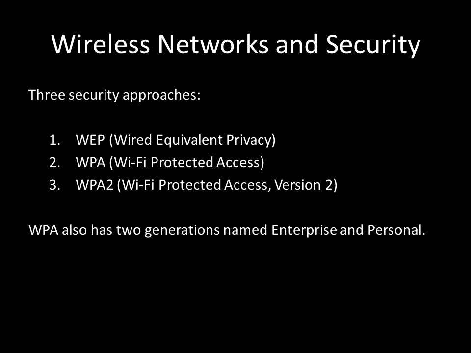 Wireless Networks and Security Three security approaches: 1.WEP (Wired Equivalent Privacy) 2.WPA (Wi-Fi Protected Access) 3.WPA2 (Wi-Fi Protected Access, Version 2) WPA also has two generations named Enterprise and Personal.
