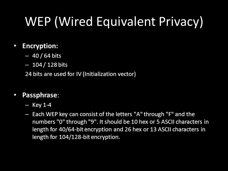 WEP (Wired Equivalent Privacy) Encryption: – 40 / 64 bits – 104 / 128 bits 24 bits are used for IV (Initialization vector) Passphrase: – Key 1-4 – Each WEP key can consist of the letters A through F and the numbers 0 through 9 .