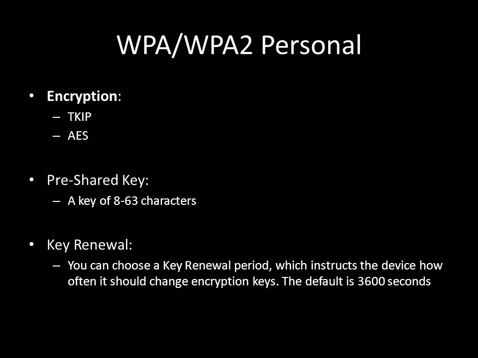 WPA/WPA2 Personal Encryption: – TKIP – AES Pre-Shared Key: – A key of 8-63 characters Key Renewal: – You can choose a Key Renewal period, which instructs the device how often it should change encryption keys.