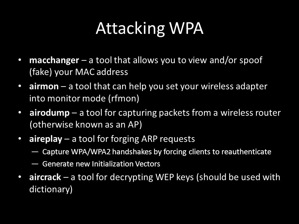 Attacking WPA macchanger – a tool that allows you to view and/or spoof (fake) your MAC address airmon – a tool that can help you set your wireless adapter into monitor mode (rfmon) airodump – a tool for capturing packets from a wireless router (otherwise known as an AP) aireplay – a tool for forging ARP requests ―Capture WPA/WPA2 handshakes by forcing clients to reauthenticate ―Generate new Initialization Vectors aircrack – a tool for decrypting WEP keys (should be used with dictionary)