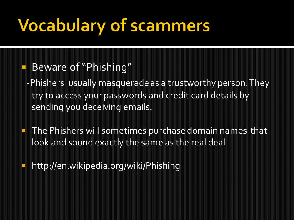  Beware of Phishing -Phishers usually masquerade as a trustworthy person.
