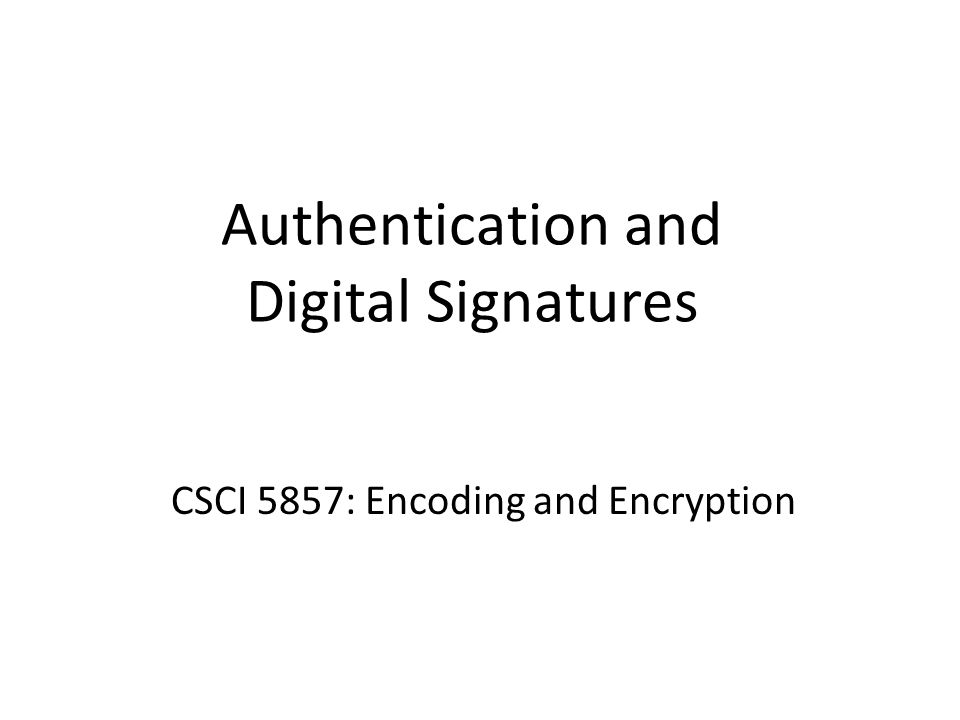 Authentication and Digital Signatures CSCI 5857: Encoding and Encryption