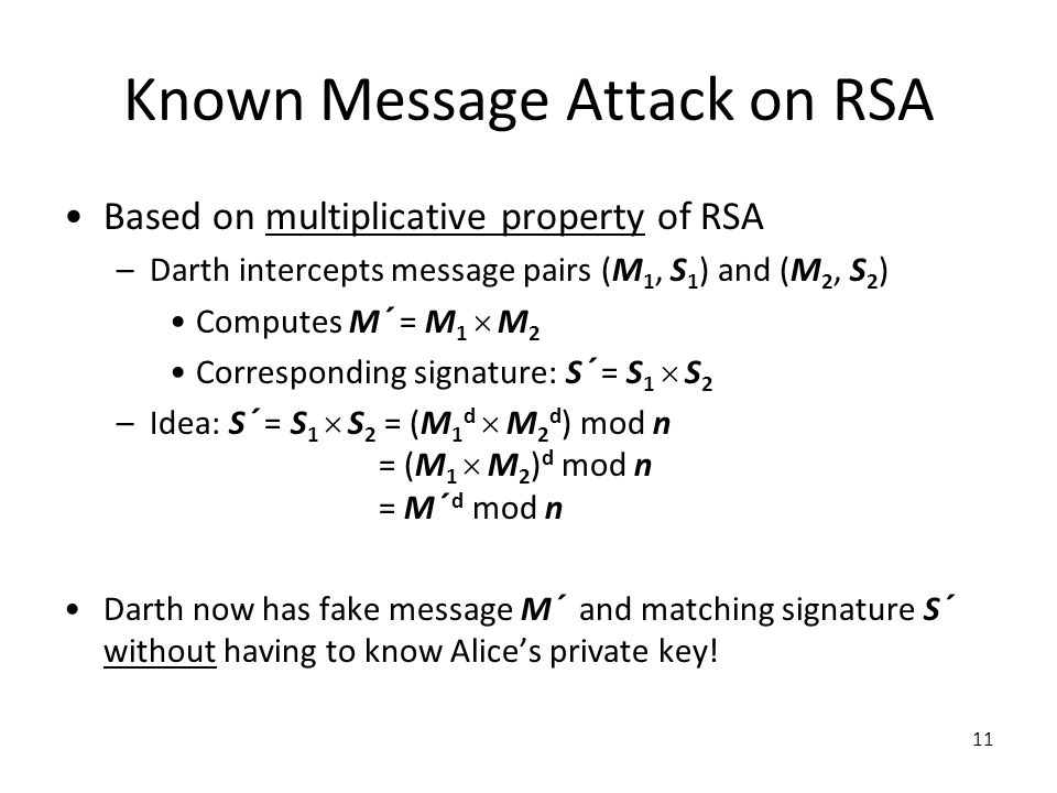 11 Known Message Attack on RSA Based on multiplicative property of RSA –Darth intercepts message pairs (M 1, S 1 ) and (M 2, S 2 ) Computes M´ = M 1  M 2 Corresponding signature: S´ = S 1  S 2 –Idea: S´ = S 1  S 2 = (M 1 d  M 2 d ) mod n = (M 1  M 2 ) d mod n = M´ d mod n Darth now has fake message M´ and matching signature S´ without having to know Alice's private key!