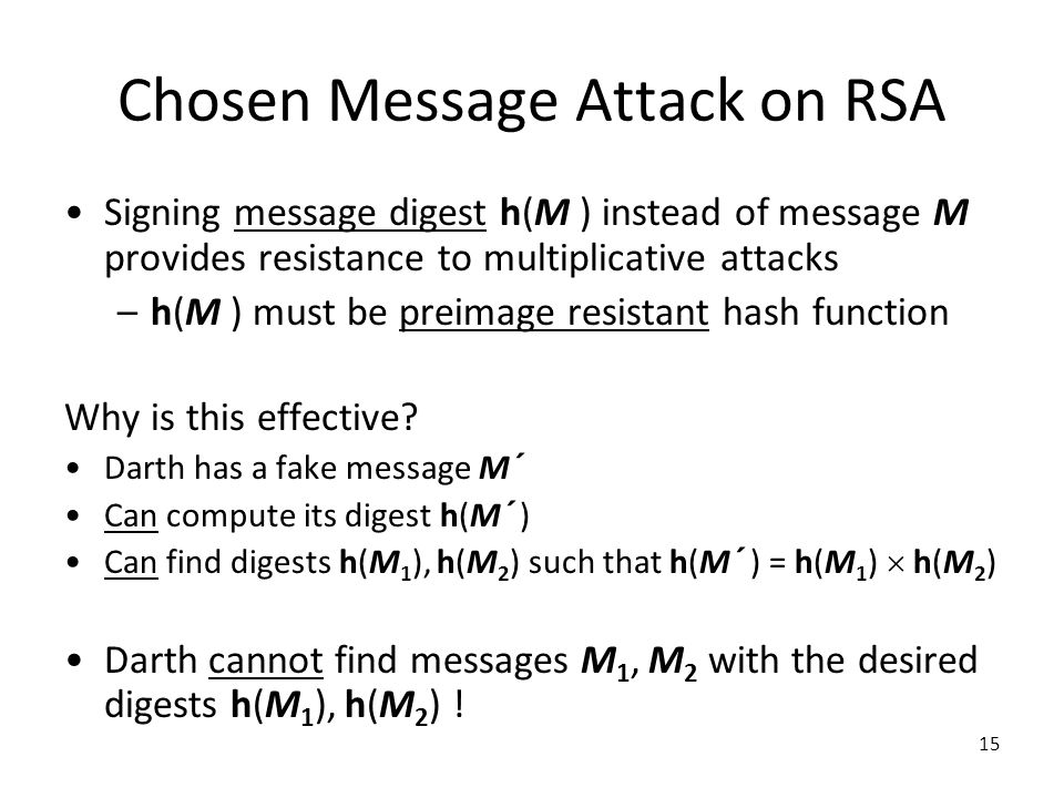 15 Chosen Message Attack on RSA Signing message digest h(M ) instead of message M provides resistance to multiplicative attacks –h(M ) must be preimage resistant hash function Why is this effective.