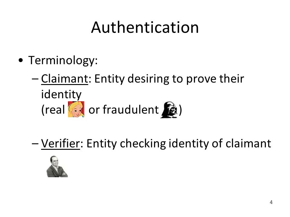 4 Authentication Terminology: –Claimant: Entity desiring to prove their identity (real or fraudulent ) –Verifier: Entity checking identity of claimant