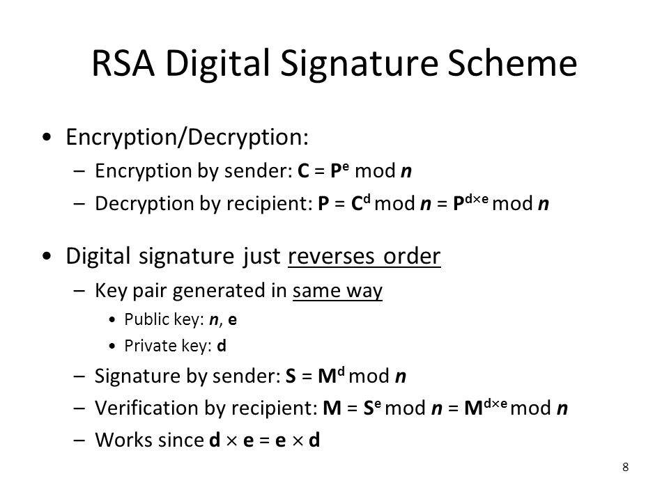 8 RSA Digital Signature Scheme Encryption/Decryption: –Encryption by sender: C = P e mod n –Decryption by recipient: P = C d mod n = P d  e mod n Digital signature just reverses order –Key pair generated in same way Public key: n, e Private key: d –Signature by sender: S = M d mod n –Verification by recipient: M = S e mod n = M d  e mod n –Works since d  e = e  d