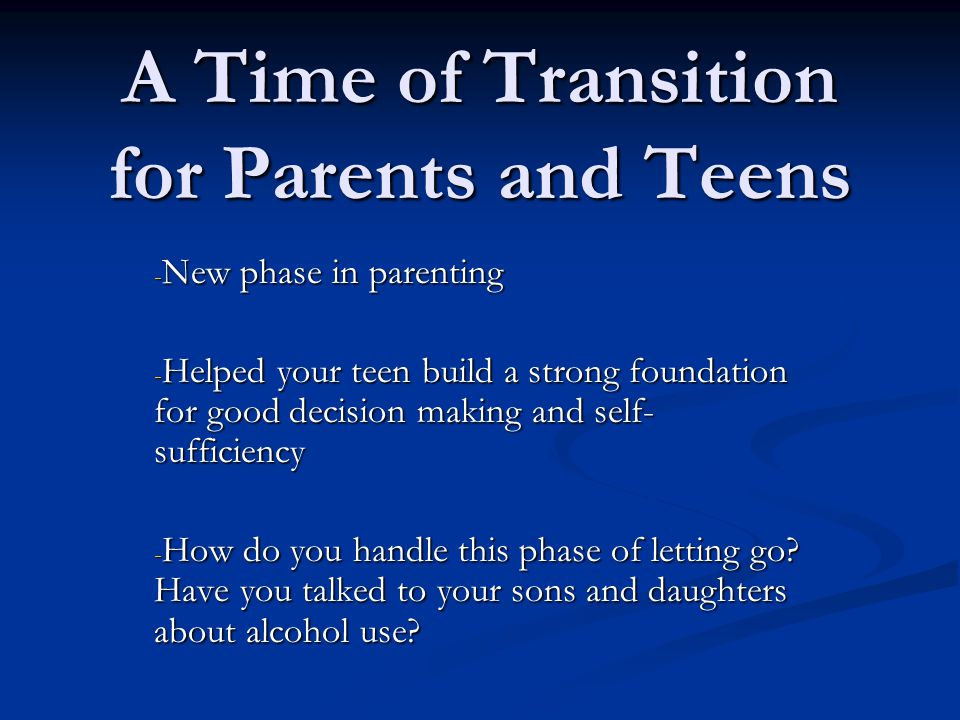 A Time of Transition for Parents and Teens - New phase in parenting - Helped your teen build a strong foundation for good decision making and self- sufficiency - How do you handle this phase of letting go.