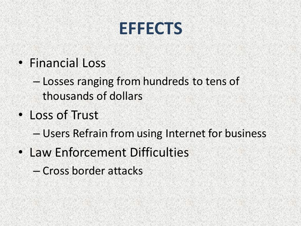 EFFECTS Financial Loss – Losses ranging from hundreds to tens of thousands of dollars Loss of Trust – Users Refrain from using Internet for business Law Enforcement Difficulties – Cross border attacks