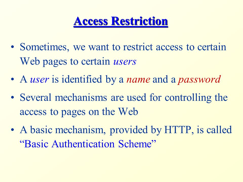 Access Restriction Sometimes, we want to restrict access to certain Web pages to certain users A user is identified by a name and a password Several mechanisms are used for controlling the access to pages on the Web A basic mechanism, provided by HTTP, is called Basic Authentication Scheme
