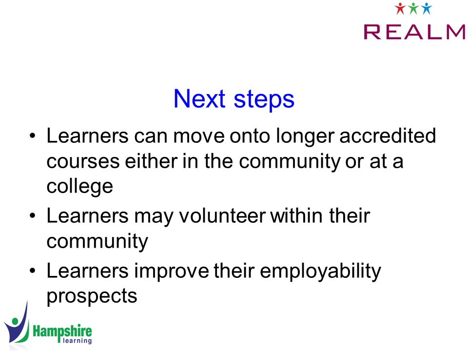 Next steps Learners can move onto longer accredited courses either in the community or at a college Learners may volunteer within their community Learners improve their employability prospects