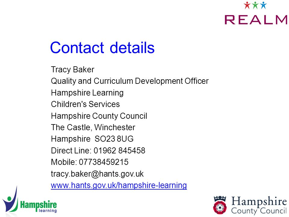 Contact details Tracy Baker Quality and Curriculum Development Officer Hampshire Learning Children s Services Hampshire County Council The Castle, Winchester Hampshire SO23 8UG Direct Line: Mobile: