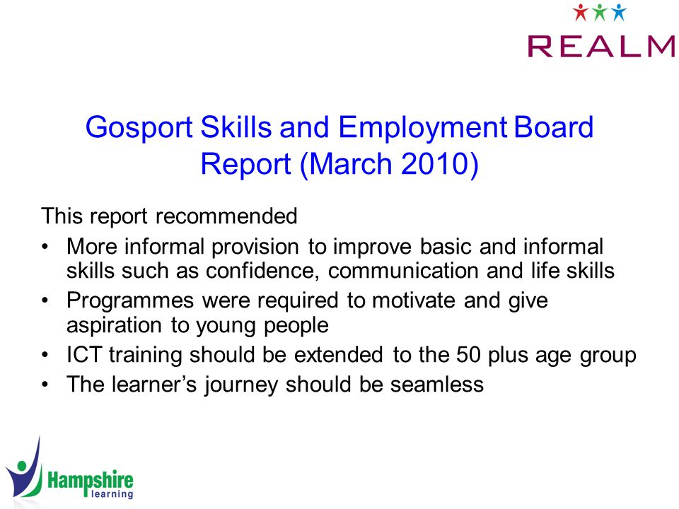 Gosport Skills and Employment Board Report (March 2010) This report recommended More informal provision to improve basic and informal skills such as confidence, communication and life skills Programmes were required to motivate and give aspiration to young people ICT training should be extended to the 50 plus age group The learner's journey should be seamless