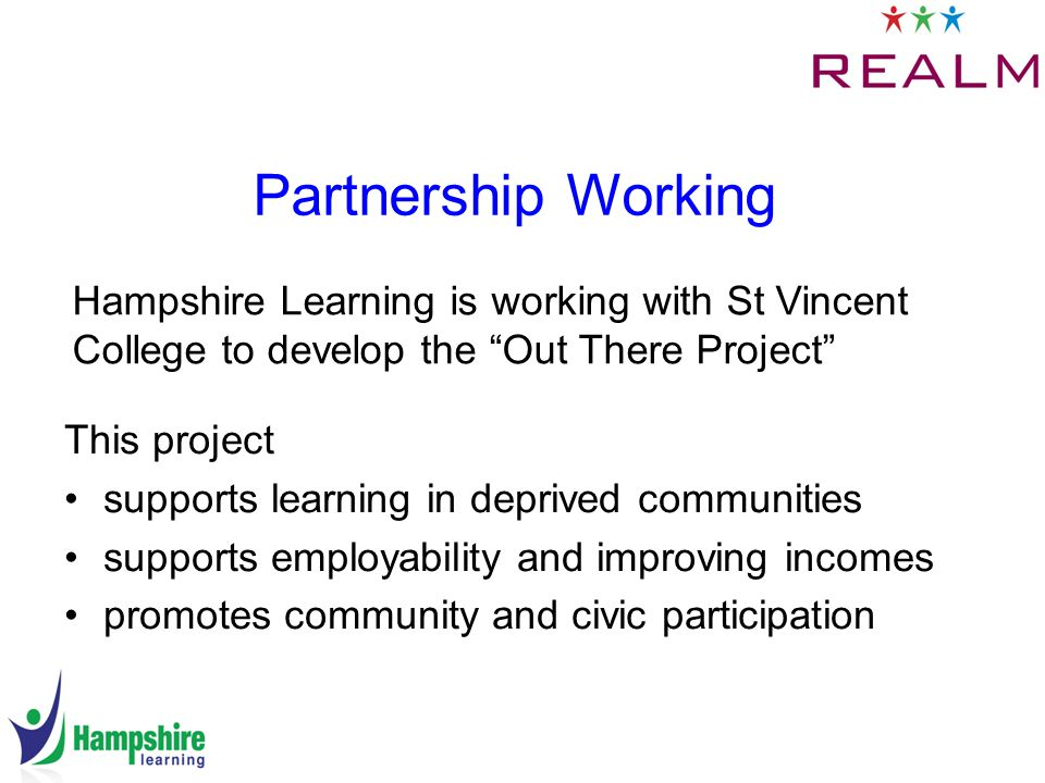 Partnership Working This project supports learning in deprived communities supports employability and improving incomes promotes community and civic participation Hampshire Learning is working with St Vincent College to develop the Out There Project