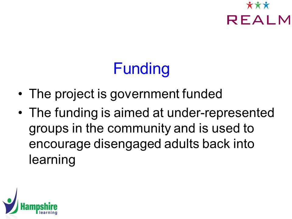 Funding The project is government funded The funding is aimed at under-represented groups in the community and is used to encourage disengaged adults back into learning