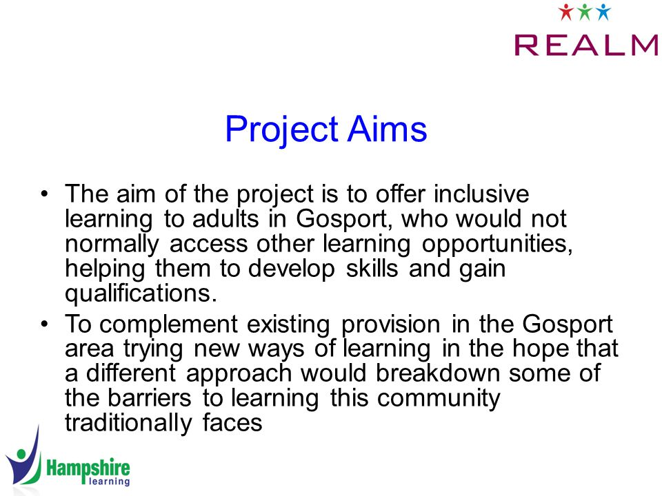 Project Aims The aim of the project is to offer inclusive learning to adults in Gosport, who would not normally access other learning opportunities, helping them to develop skills and gain qualifications.