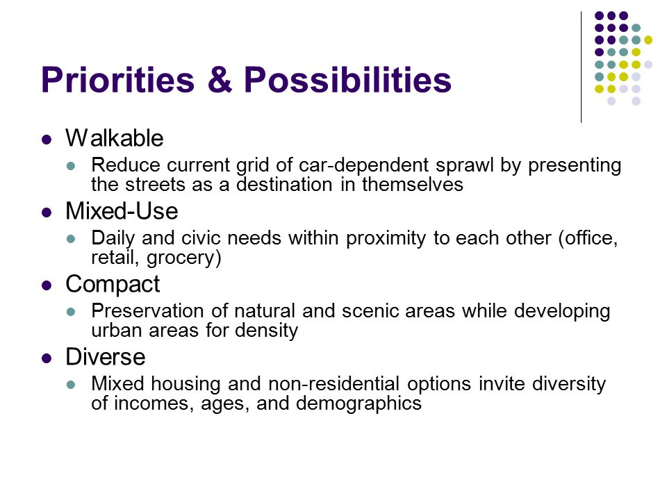 Priorities & Possibilities Walkable Reduce current grid of car-dependent sprawl by presenting the streets as a destination in themselves Mixed-Use Daily and civic needs within proximity to each other (office, retail, grocery) Compact Preservation of natural and scenic areas while developing urban areas for density Diverse Mixed housing and non-residential options invite diversity of incomes, ages, and demographics