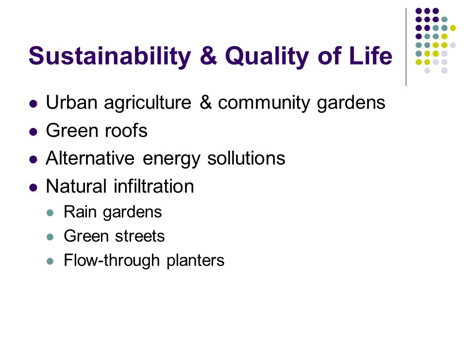 Sustainability & Quality of Life Urban agriculture & community gardens Green roofs Alternative energy sollutions Natural infiltration Rain gardens Green streets Flow-through planters