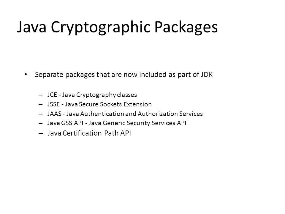 Java Cryptographic Packages Separate packages that are now included as part of JDK – JCE - Java Cryptography classes – JSSE - Java Secure Sockets Extension – JAAS - Java Authentication and Authorization Services – Java GSS API - Java Generic Security Services API – Java Certification Path API
