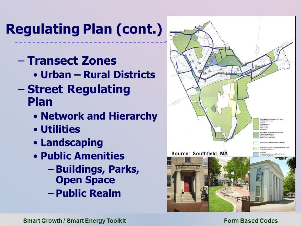 Smart Growth / Smart Energy Toolkit Form Based Codes Regulating Plan (cont.) –Transect Zones Urban – Rural Districts –Street Regulating Plan Network and Hierarchy Utilities Landscaping Public Amenities –Buildings, Parks, Open Space –Public Realm Source: Southfield, MA