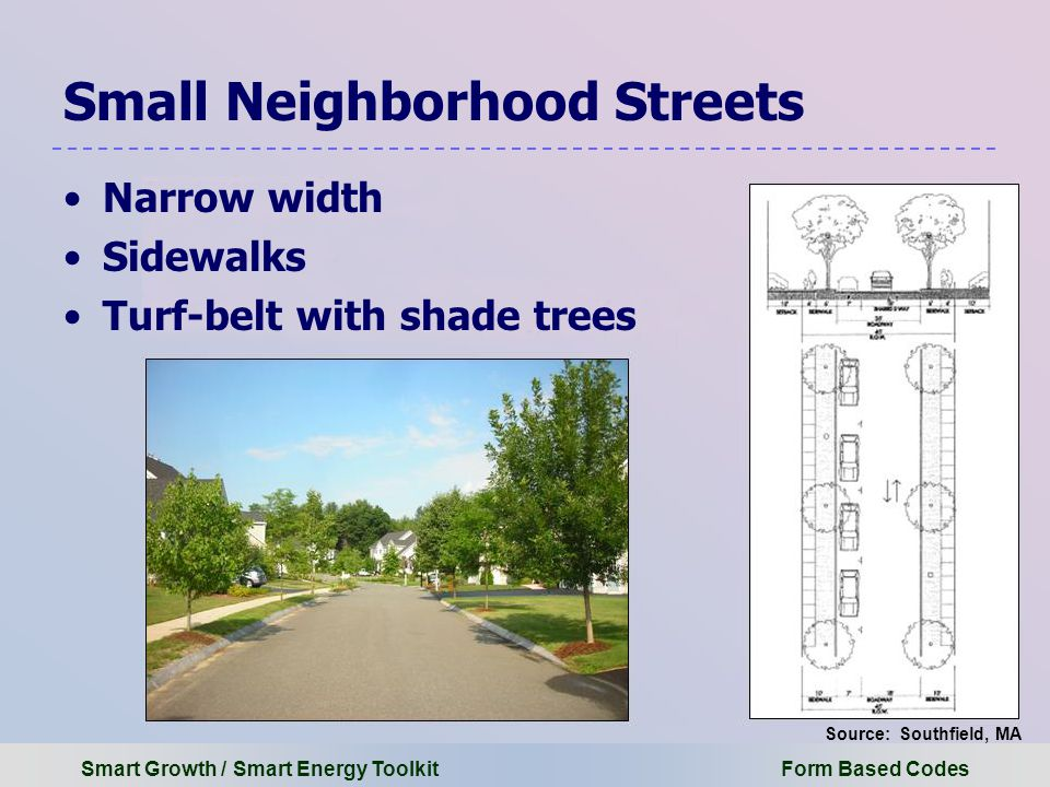 Smart Growth / Smart Energy Toolkit Form Based Codes Small Neighborhood Streets Narrow width Sidewalks Turf-belt with shade trees Source: Southfield, MA