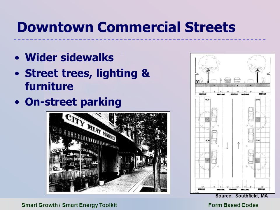 Smart Growth / Smart Energy Toolkit Form Based Codes Downtown Commercial Streets Wider sidewalks Street trees, lighting & furniture On-street parking Source: Southfield, MA