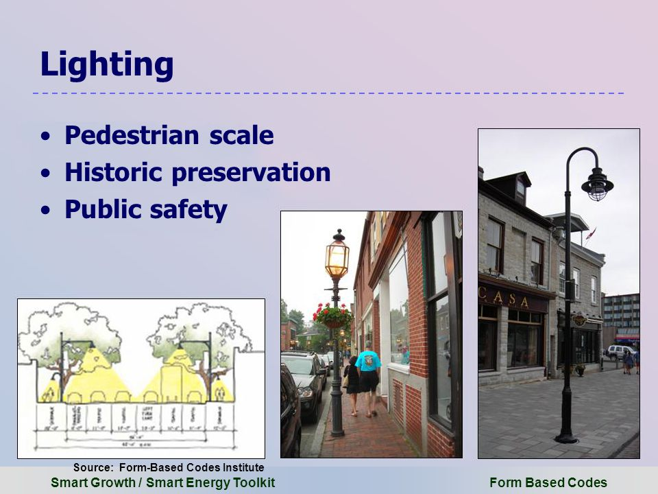 Smart Growth / Smart Energy Toolkit Form Based Codes Lighting Pedestrian scale Historic preservation Public safety Source: Form-Based Codes Institute
