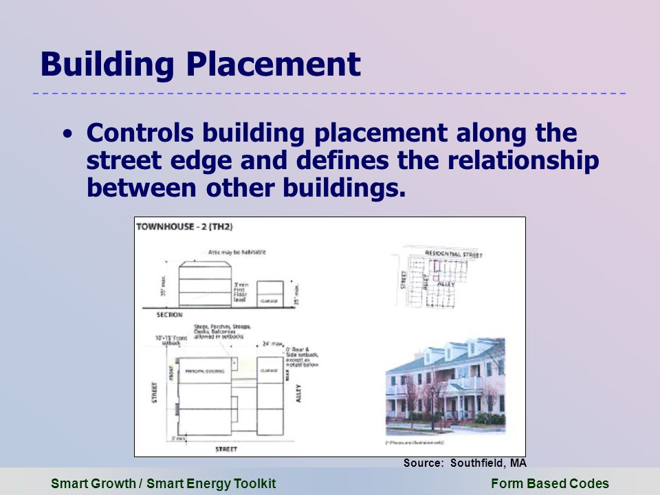 Smart Growth / Smart Energy Toolkit Form Based Codes Building Placement Controls building placement along the street edge and defines the relationship between other buildings.