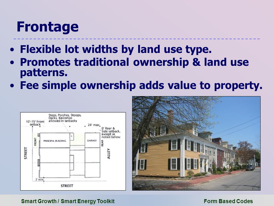 Smart Growth / Smart Energy Toolkit Form Based Codes Frontage Flexible lot widths by land use type.
