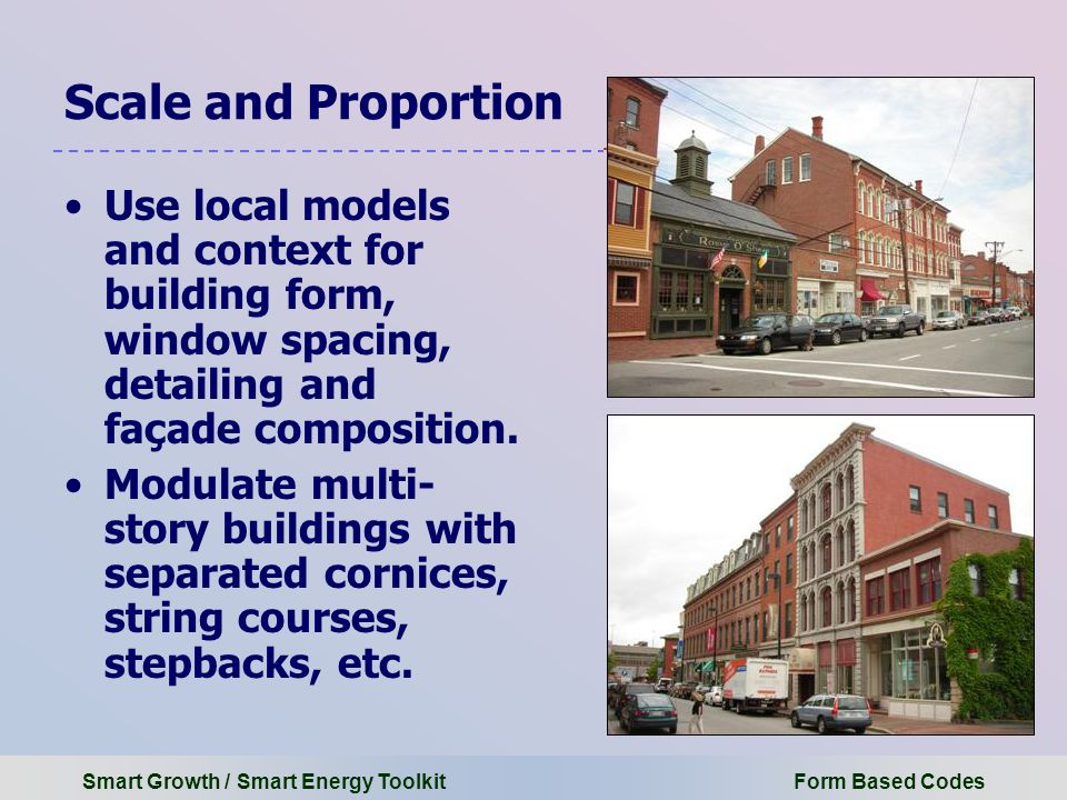 Smart Growth / Smart Energy Toolkit Form Based Codes Scale and Proportion Use local models and context for building form, window spacing, detailing and façade composition.