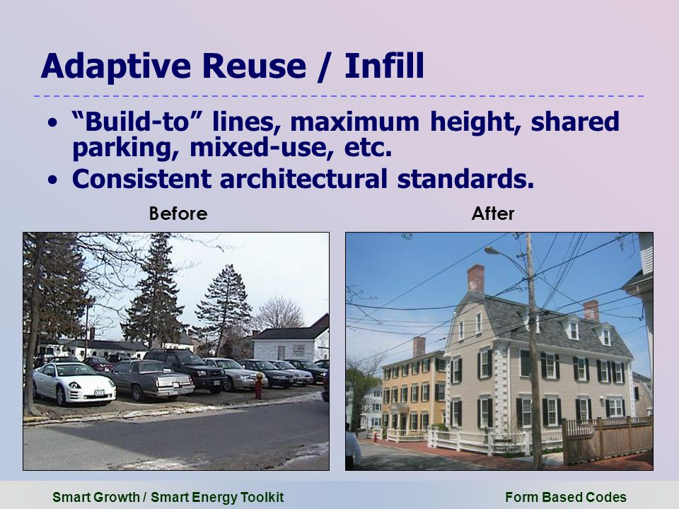 Smart Growth / Smart Energy Toolkit Form Based Codes Adaptive Reuse / Infill Build-to lines, maximum height, shared parking, mixed-use, etc.