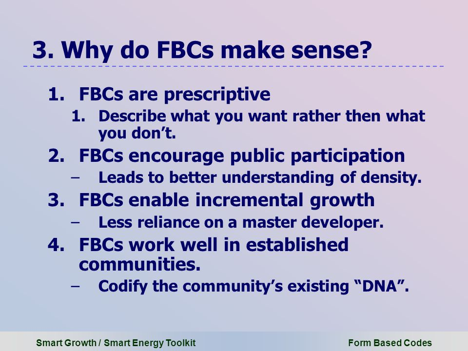 Smart Growth / Smart Energy Toolkit Form Based Codes 1.FBCs are prescriptive 1.Describe what you want rather then what you don't.