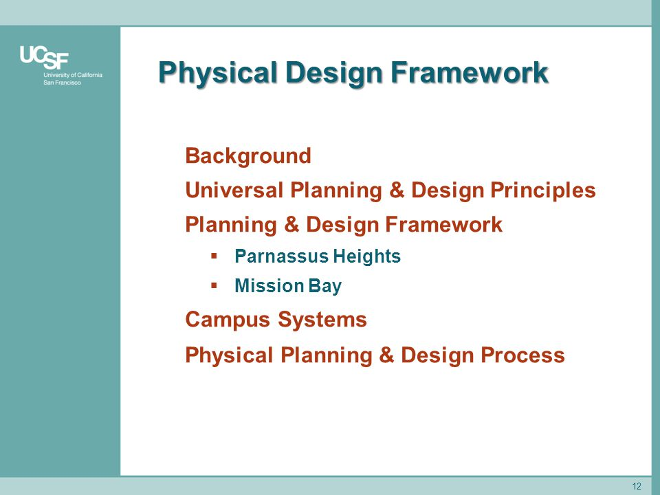 Physical Design Framework 12 Background Universal Planning & Design Principles Planning & Design Framework  Parnassus Heights  Mission Bay Campus Systems Physical Planning & Design Process