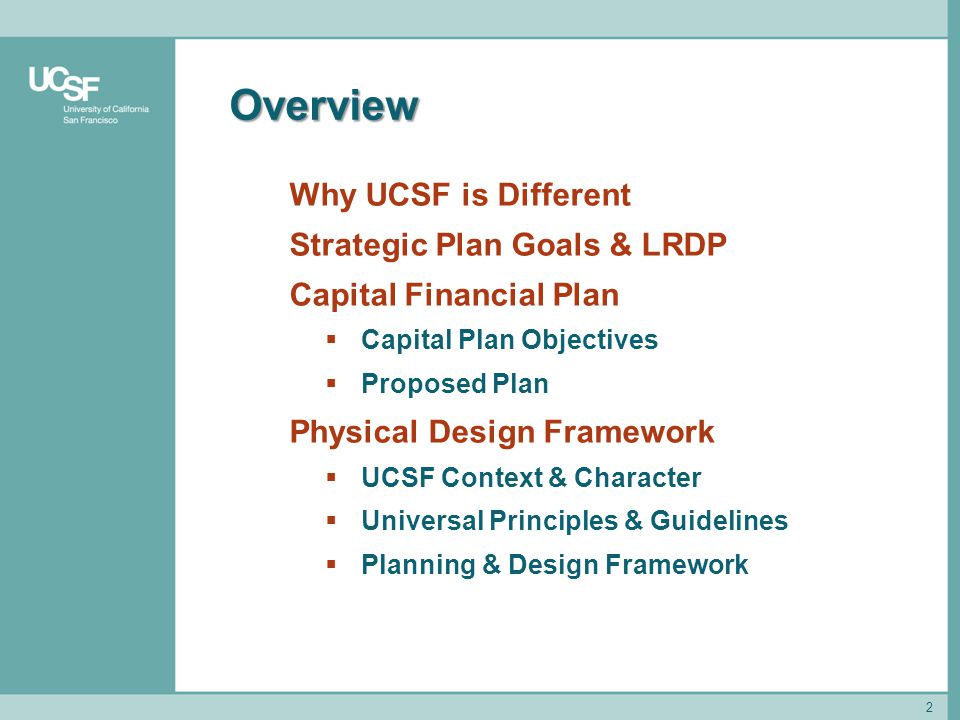 Overview 2 Why UCSF is Different Strategic Plan Goals & LRDP Capital Financial Plan  Capital Plan Objectives  Proposed Plan Physical Design Framework  UCSF Context & Character  Universal Principles & Guidelines  Planning & Design Framework