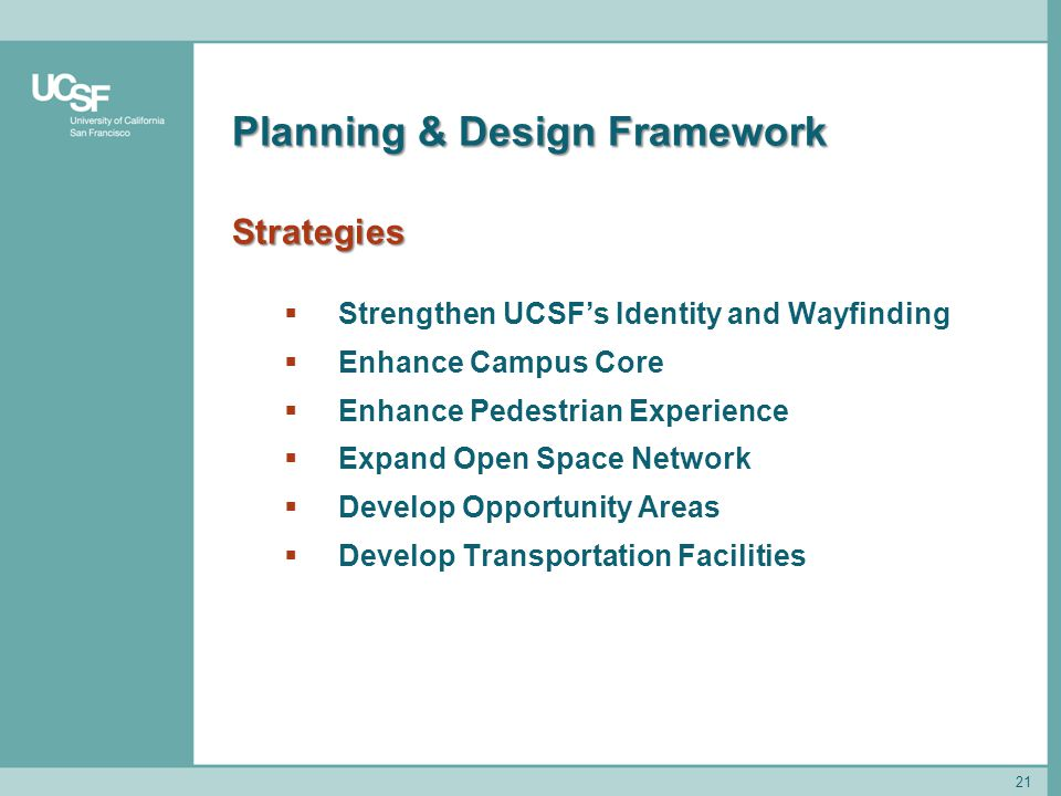 21 Planning & Design Framework Strategies  Strengthen UCSF's Identity and Wayfinding  Enhance Campus Core  Enhance Pedestrian Experience  Expand Open Space Network  Develop Opportunity Areas  Develop Transportation Facilities