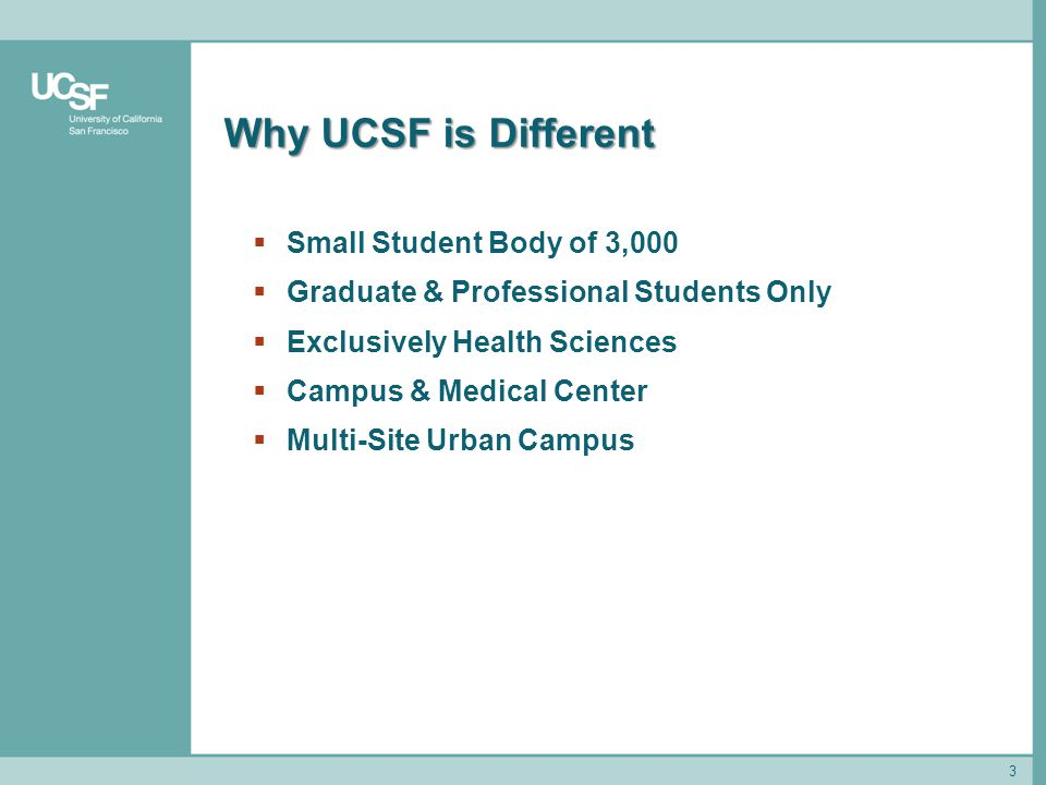 3 Why UCSF is Different  Small Student Body of 3,000  Graduate & Professional Students Only  Exclusively Health Sciences  Campus & Medical Center  Multi-Site Urban Campus