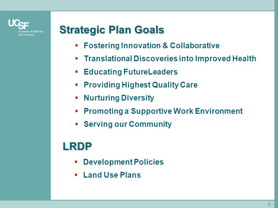4 Strategic Plan Goals  Fostering Innovation & Collaborative  Translational Discoveries into Improved Health  Educating FutureLeaders  Providing Highest Quality Care  Nurturing Diversity  Promoting a Supportive Work Environment  Serving our Community LRDP  Development Policies  Land Use Plans