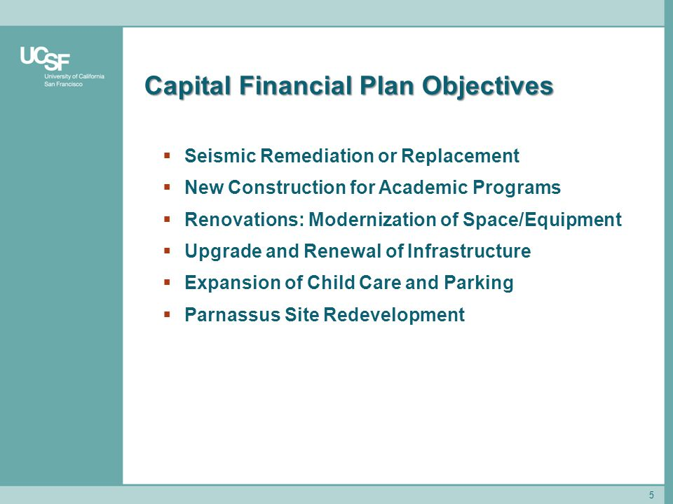 5 Capital Financial Plan Objectives  Seismic Remediation or Replacement  New Construction for Academic Programs  Renovations: Modernization of Space/Equipment  Upgrade and Renewal of Infrastructure  Expansion of Child Care and Parking  Parnassus Site Redevelopment