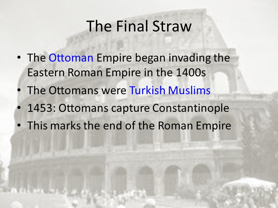 The Final Straw The Ottoman Empire began invading the Eastern Roman Empire in the 1400s The Ottomans were Turkish Muslims 1453: Ottomans capture Constantinople This marks the end of the Roman Empire