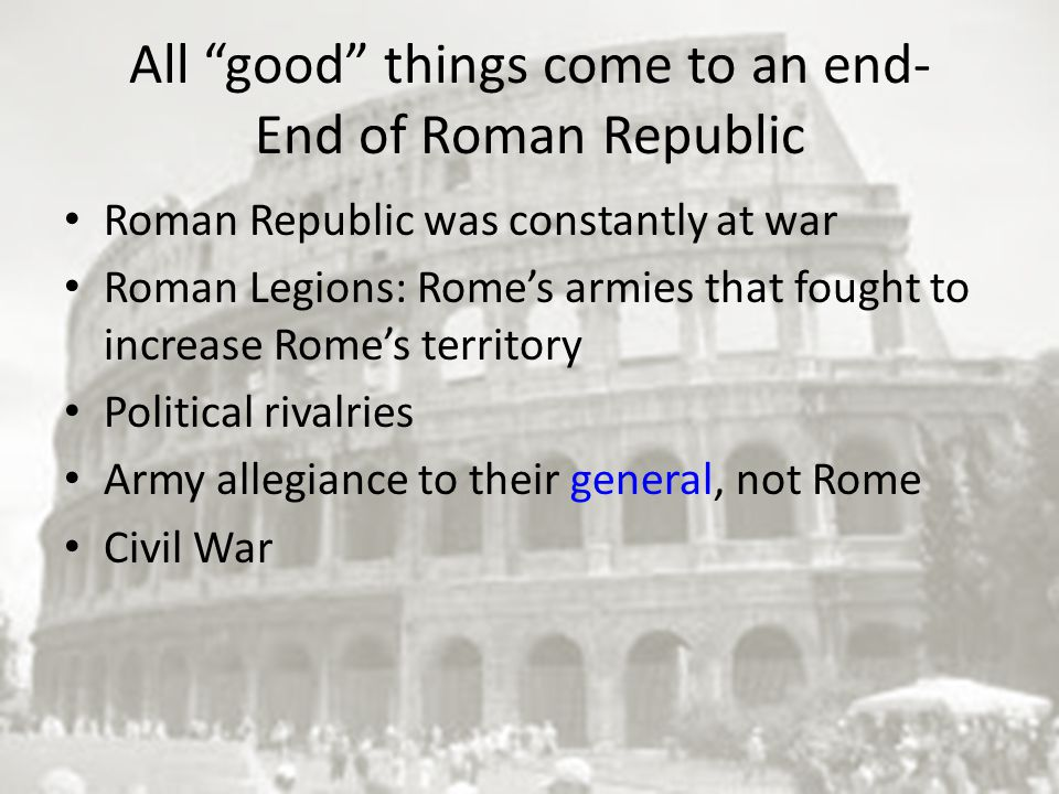 All good things come to an end- End of Roman Republic Roman Republic was constantly at war Roman Legions: Rome's armies that fought to increase Rome's territory Political rivalries Army allegiance to their general, not Rome Civil War