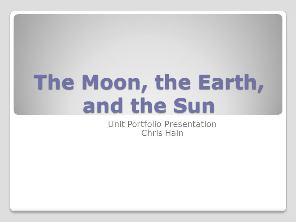 The Moon, the Earth, and the Sun Unit Portfolio Presentation Chris Hain