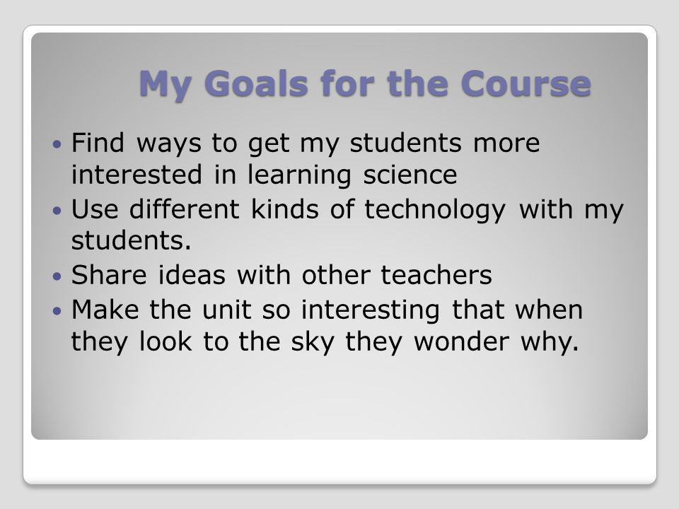 My Goals for the Course Find ways to get my students more interested in learning science Use different kinds of technology with my students.